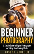 Beginner Photography: A Simple Guide to Digital Photography and Taking Breathtaking Photos