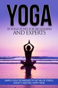 Yoga: 55 Yoga Poses For Beginners And Experts