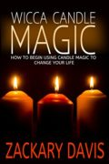 Wicca Candle Magic: How to Begin Using Candle Magic to Change Your Life