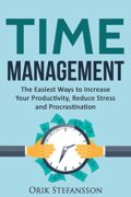 Time Management: The Easiest Ways To Increase Your Productivity, Reduce Stress And Procrastination