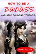 How to Be a Badass and Stop Doubting Yourself: The Ultimate Guide to Greatness and Power