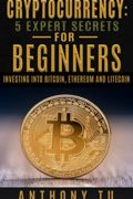 Cryptocurrency: 5 Expert Secrets For Beginners Investing Into Bitcoin, Ethereum And Litecoin