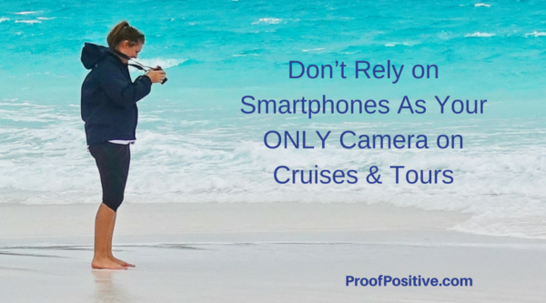 Don't Rely on Smartphones As Your ONLY Camera on Cruises & Tours